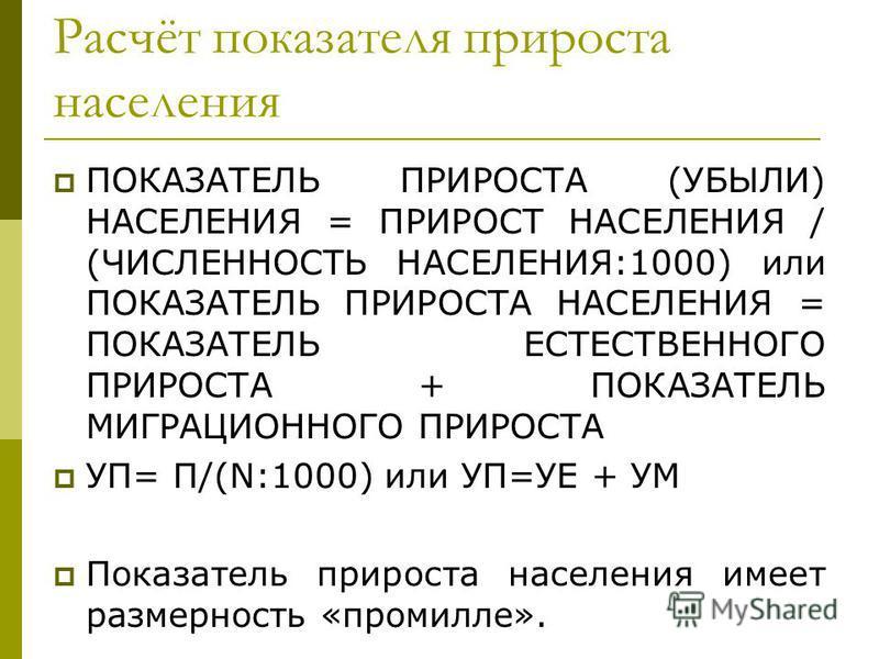 Расчёт показателя прироста населения ПОКАЗАТЕЛЬ ПРИРОСТА (УБЫЛИ) НАСЕЛЕНИЯ = ПРИРОСТ НАСЕЛЕНИЯ / (ЧИСЛЕННОСТЬ НАСЕЛЕНИЯ:1000) или ПОКАЗАТЕЛЬ ПРИРОСТА НАСЕЛЕНИЯ = ПОКАЗАТЕЛЬ ЕСТЕСТВЕННОГО ПРИРОСТА + ПОКАЗАТЕЛЬ МИГРАЦИОННОГО ПРИРОСТА УП= П/(N:1000) или