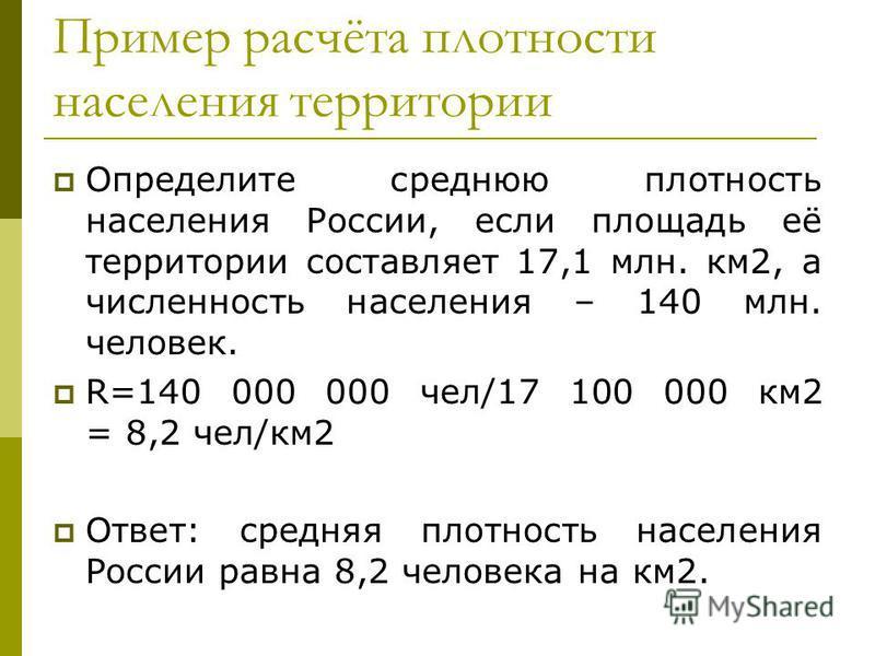 Пример расчёта плотности населения территории Определите среднюю плотность населения России, если площадь её территории составляет 17,1 млн. км 2, а численность населения – 140 млн. человек. R=140 000 000 чел/17 100 000 км 2 = 8,2 чел/км 2 Ответ: сре