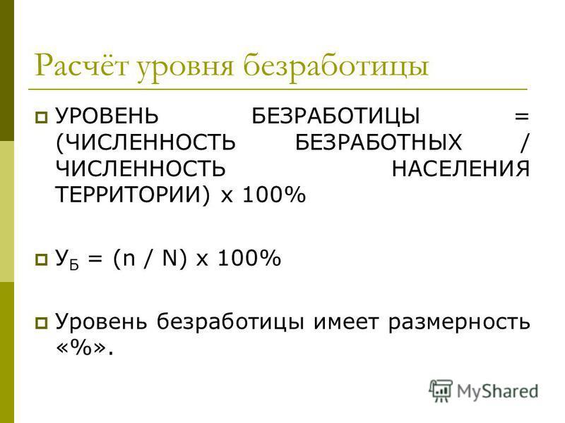 Расчёт уровня безработицы УРОВЕНЬ БЕЗРАБОТИЦЫ = (ЧИСЛЕННОСТЬ БЕЗРАБОТНЫХ / ЧИСЛЕННОСТЬ НАСЕЛЕНИЯ ТЕРРИТОРИИ) х 100% У Б = (n / N) х 100% Уровень безработицы имеет размерность «%».