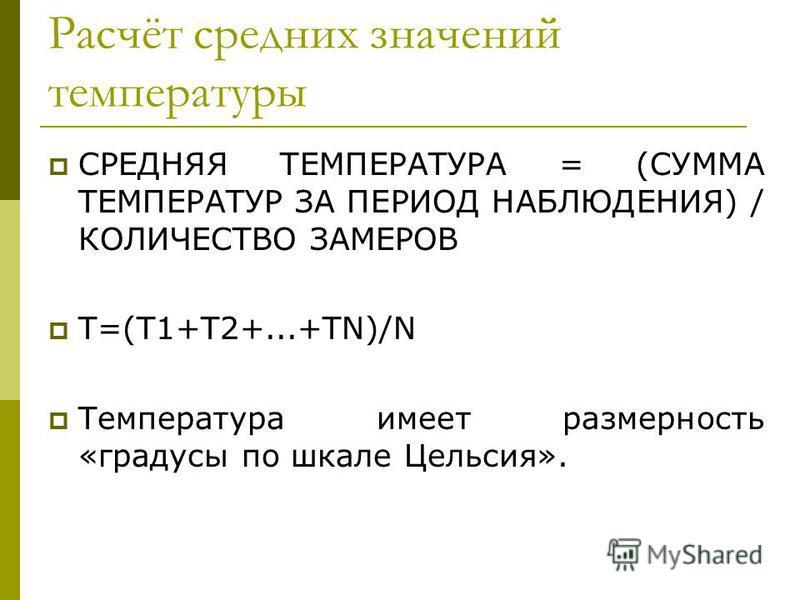 Расчёт средних значений температуры СРЕДНЯЯ ТЕМПЕРАТУРА = (СУММА ТЕМПЕРАТУР ЗА ПЕРИОД НАБЛЮДЕНИЯ) / КОЛИЧЕСТВО ЗАМЕРОВ Т=(Т1+Т2+...+ТN)/N Температура имеет размерность «градусы по шкале Цельсия».