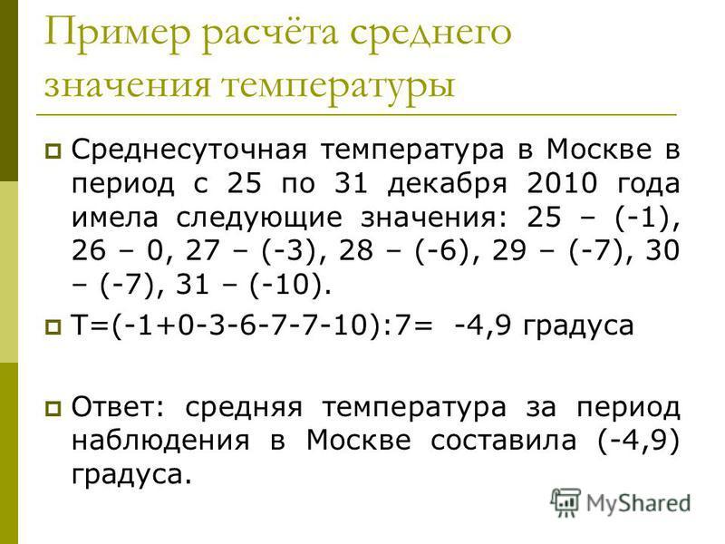 Пример расчёта среднего значения температуры Среднесуточная температура в Москве в период с 25 по 31 декабря 2010 года имела следующие значения: 25 – (-1), 26 – 0, 27 – (-3), 28 – (-6), 29 – (-7), 30 – (-7), 31 – (-10). Т=(-1+0-3-6-7-7-10):7= -4,9 гр
