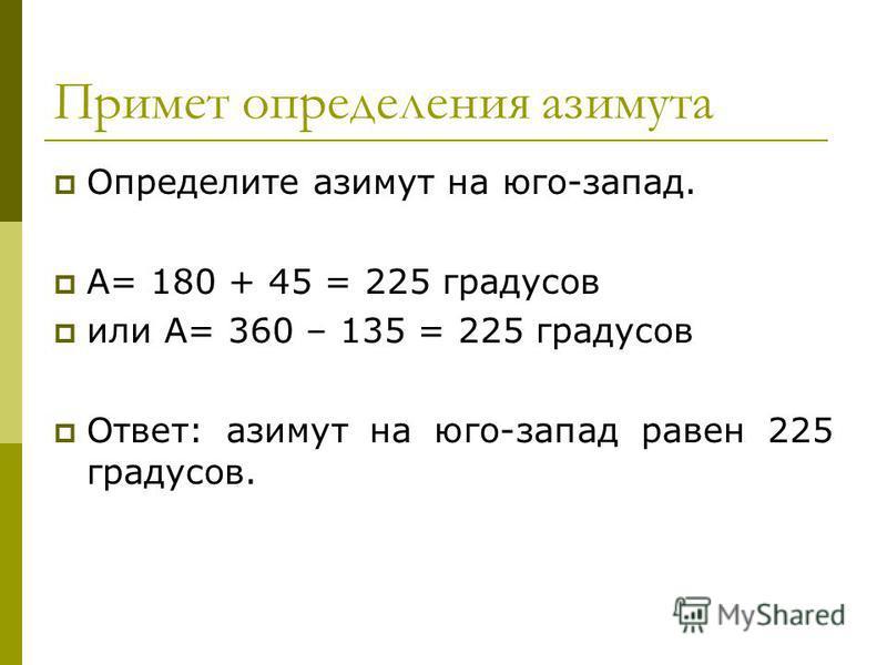 Примет определения азимута Определите азимут на юго-запад. А= 180 + 45 = 225 градусов или А= 360 – 135 = 225 градусов Ответ: азимут на юго-запад равен 225 градусов.