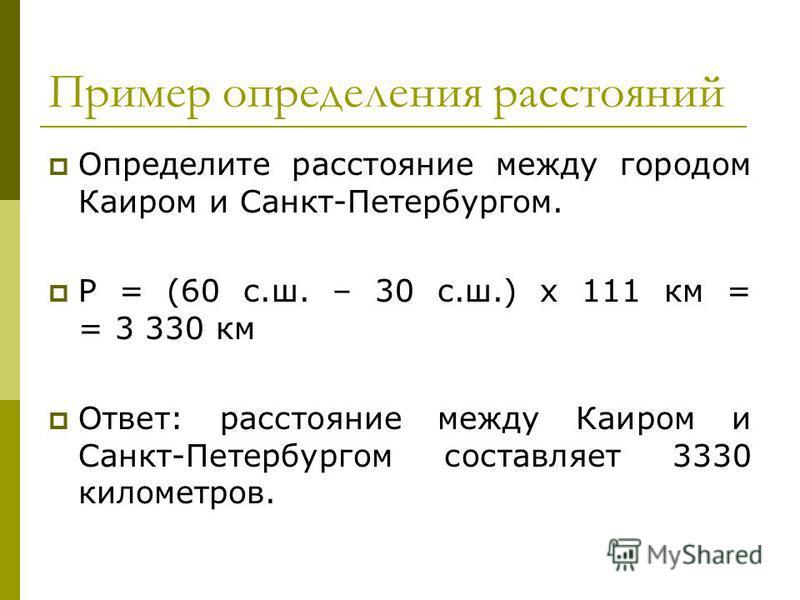 Пример определения расстояний Определите расстояние между городом Каиром и Санкт-Петербургом. Р = (60 с.ш. – 30 с.ш.) х 111 км = = 3 330 км Ответ: расстояние между Каиром и Санкт-Петербургом составляет 3330 километров.