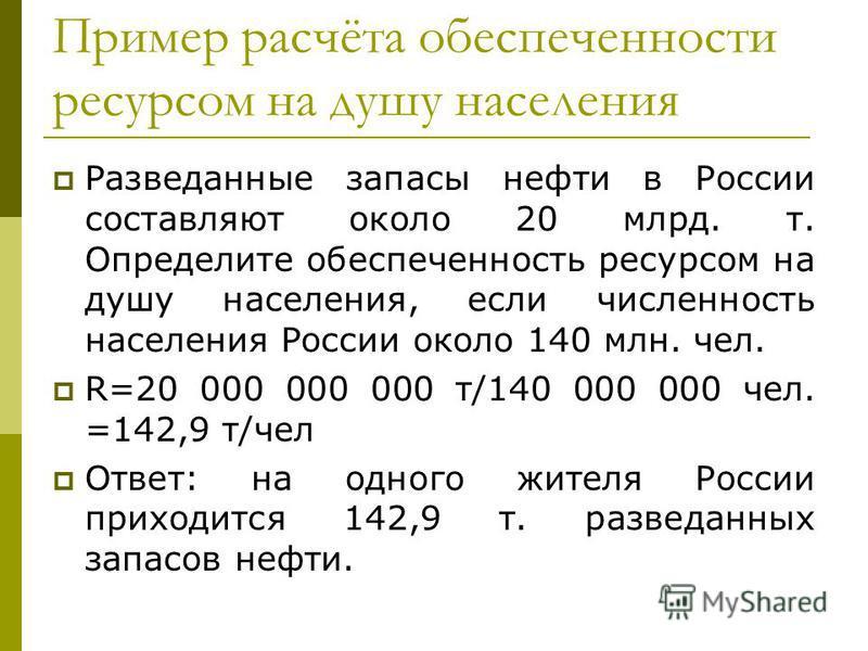 Пример расчёта обеспеченности ресурсом на душу населения Разведанные запасы нефти в России составляют около 20 млрд. т. Определите обеспеченность ресурсом на душу населения, если численность населения России около 140 млн. чел. R=20 000 000 000 т/140