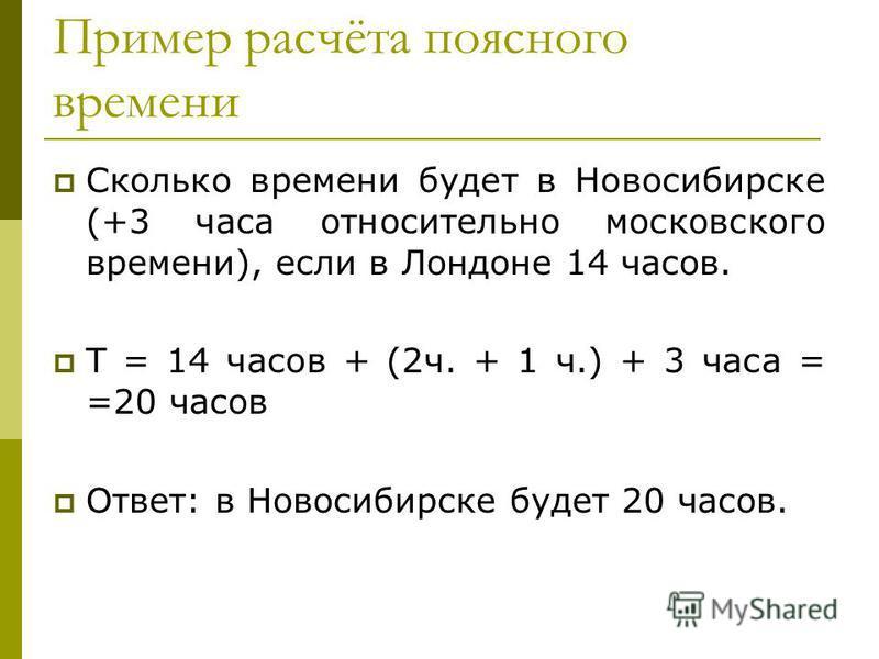Пример расчёта поясного времени Сколько времени будет в Новосибирске (+3 часа относительно московского времени), если в Лондоне 14 часов. Т = 14 часов + (2 ч. + 1 ч.) + 3 часа = =20 часов Ответ: в Новосибирске будет 20 часов.