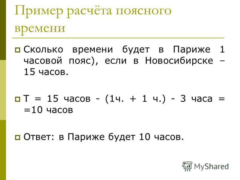 Пример расчёта поясного времени Сколько времени будет в Париже 1 часовой пояс), если в Новосибирске – 15 часов. Т = 15 часов - (1 ч. + 1 ч.) - 3 часа = =10 часов Ответ: в Париже будет 10 часов.