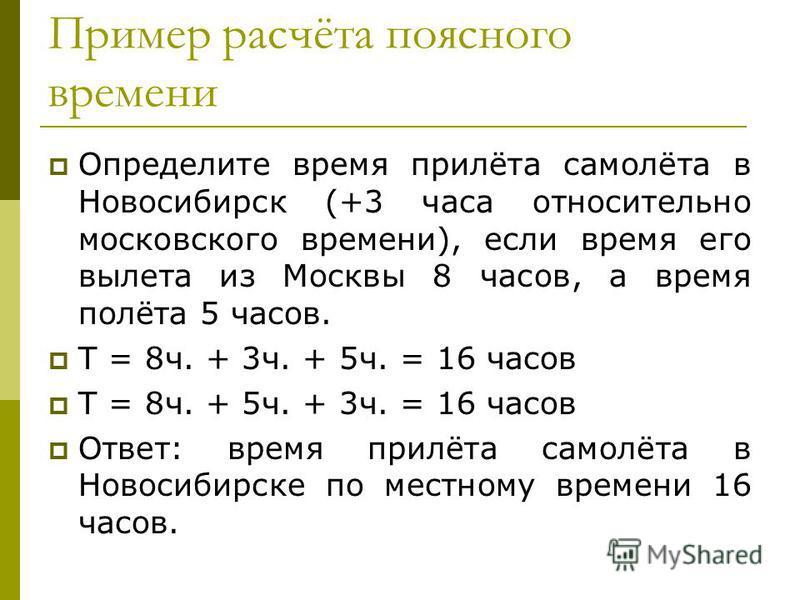 Пример расчёта поясного времени Определите время прилёта самолёта в Новосибирск (+3 часа относительно московского времени), если время его вылета из Москвы 8 часов, а время полёта 5 часов. Т = 8 ч. + 3 ч. + 5 ч. = 16 часов Т = 8 ч. + 5 ч. + 3 ч. = 16