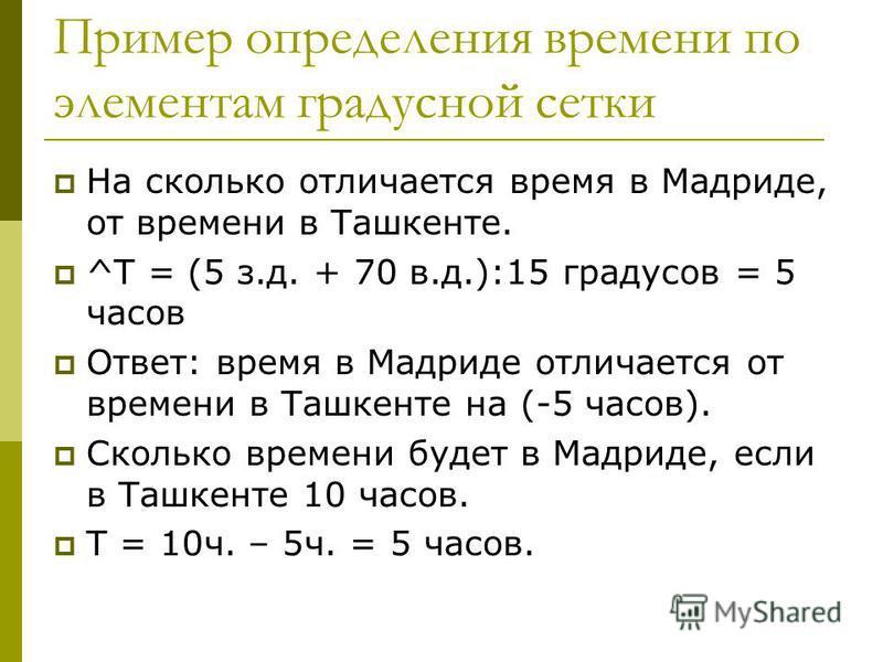 Пример определения времени по элементам градусной сетки На сколько отличается время в Мадриде, от времени в Ташкенте. ^Т = (5 з.д. + 70 в.д.):15 градусов = 5 часов Ответ: время в Мадриде отличается от времени в Ташкенте на (-5 часов). Сколько времени