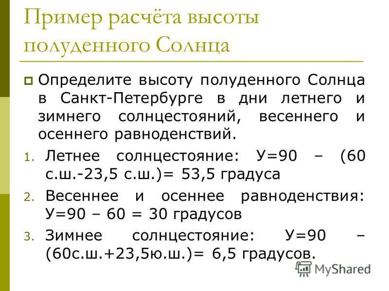 Пример расчёта высоты полуденного Солнца Определите высоту полуденного Солнца в Санкт-Петербурге в дни летнего и зимнего солнцестояний, весеннего и осеннего равноденствий. 1. Летнее солнцестояние: У=90 – (60 с.ш.-23,5 с.ш.)= 53,5 градуса 2. Весеннее