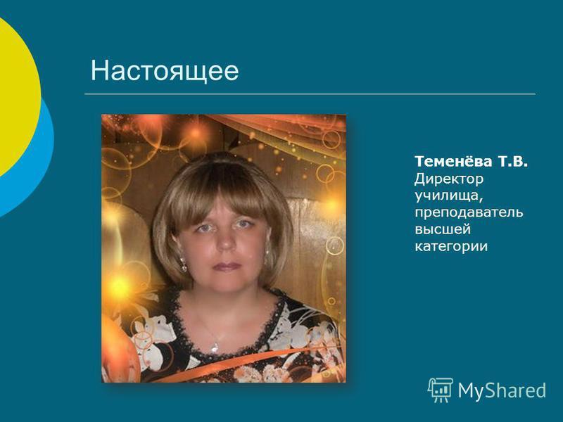 Настоящее Теменёва Т.В. Директор училища, преподаватель высшей категории