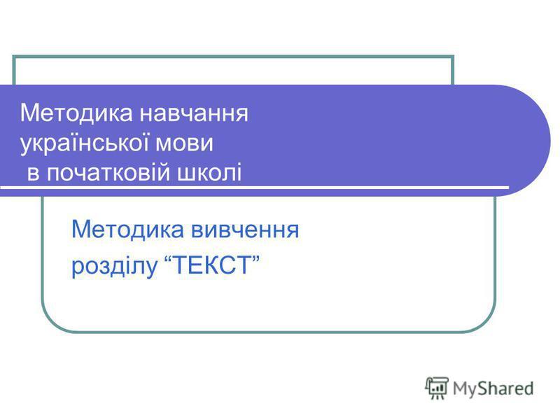 Методика навчання української мови в початковій школі Методика вивчення розділу ТЕКСТ