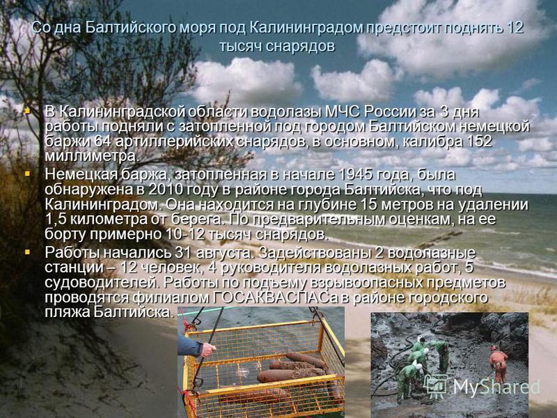 Со дна Балтийского моря под Калининградом предстоит поднять 12 тысяч снарядов В Калининградской области водолазы МЧС России за 3 дня работы подняли с затопленной под городом Балтийском немецкой баржи 64 артиллерийских снарядов, в основном, калибра 15