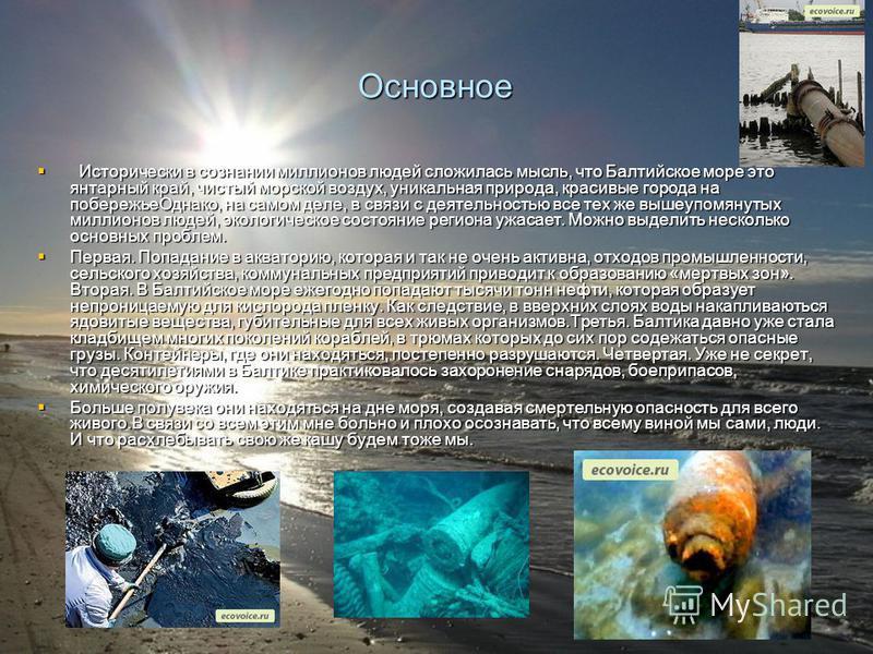 Основное Исторически в сознании миллионов людей сложилась мысль, что Балтийское море это янтарный край, чистый морской воздух, уникальная природа, красивые города на побережье Однако, на самом деле, в связи с деятельностью все тех же вышеупомянутых м