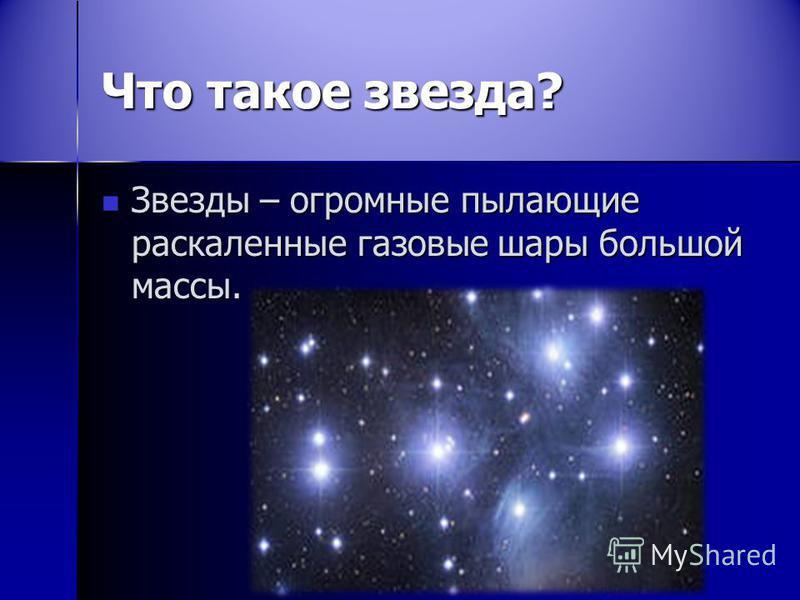 Что такое звезда? Звезды – огромные пылающие раскаленные газовые шары большой массы. Звезды – огромные пылающие раскаленные газовые шары большой массы.