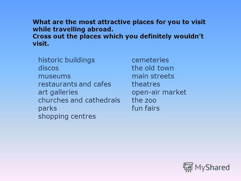 historic buildings discos museums restaurants and cafes art galleries churches and cathedrals parks shopping centres cemeteries the old town main streets theatres open-air market the zoo fun fairs What are the most attractive places for you to visit