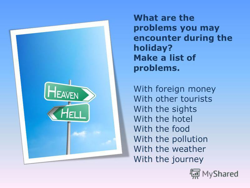 What are the problems you may encounter during the holiday? Make a list of problems. With foreign money With other tourists With the sights With the hotel With the food With the pollution With the weather With the journey