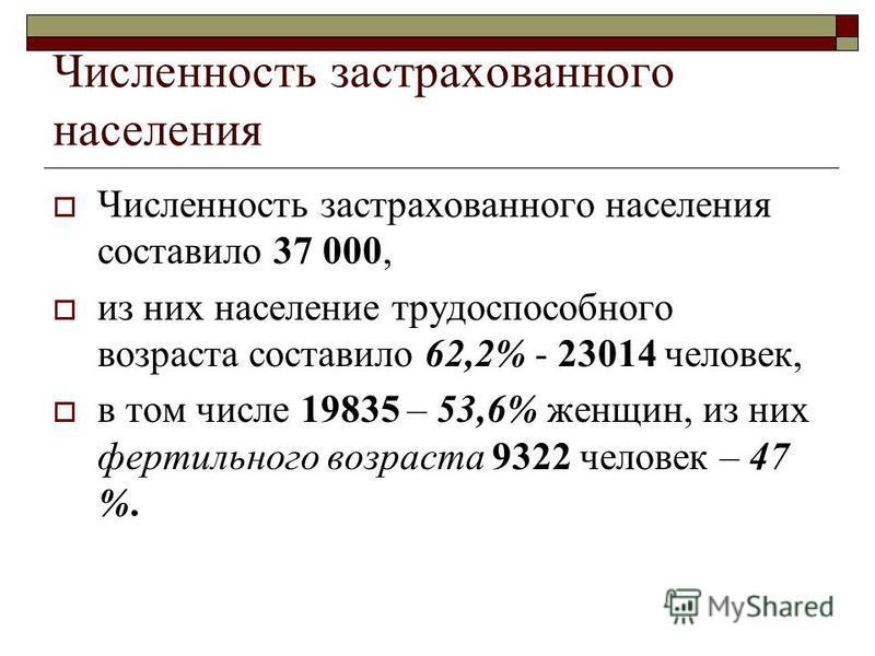Численность застрахованного населения Численность застрахованного населения составило 37 000, из них население трудоспособного возраста составило 62,2% - 23014 человек, в том числе 19835 – 53,6% женщин, из них фертильного возраста 9322 человек – 47 %