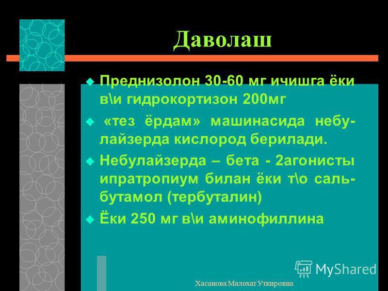 Хасанова Малохат Уткировна Даволаш Преднизолон 30-60 мг ичишга ёки в\и гидрокортизон 200мг «тез ёрдам» машинасида небу- лайзерда кислород берилади. Небулайзерда – бета - 2агонисты ипратропиум билан ёки т\о саль- бутамол (тербуталин) Ёки 250 мг в\и ам