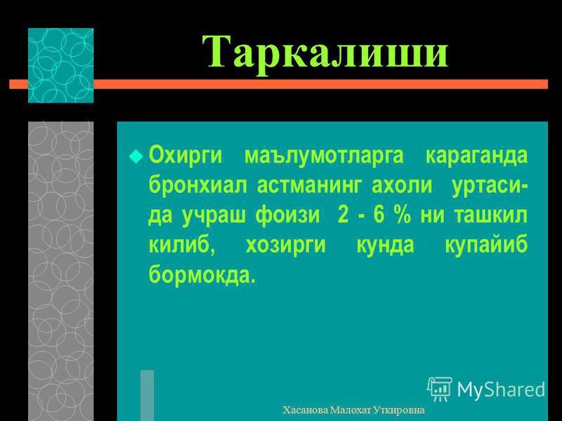 Хасанова Малохат Уткировна Таркалиши Охирги маълумотларга караганда бронхиал астманинг ахоли уртаси- да учраш фоизи 2 - 6 % ни ташкил килиб, хозирги кунда купайиб бормокда.