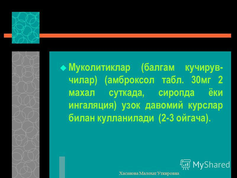 Хасанова Малохат Уткировна Муколитиклар (балгам кучирув- чилар) (амброксол табл. 30мг 2 махал суткада, сиропда ёки ингаляция) узок давомий курслар билан кулланилади (2-3 ойгача).