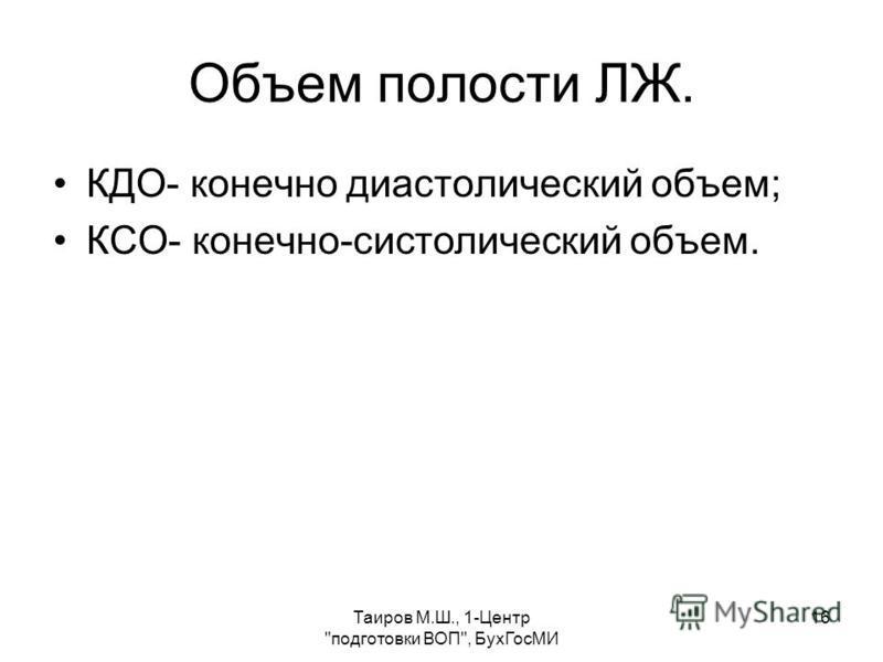 Таиров М.Ш., 1-Центр подготовки ВОП, Бух ГосМИ 16 Объем полости ЛЖ. КДО- конечно диастолический объем; КСО- конечно-систолический объем.
