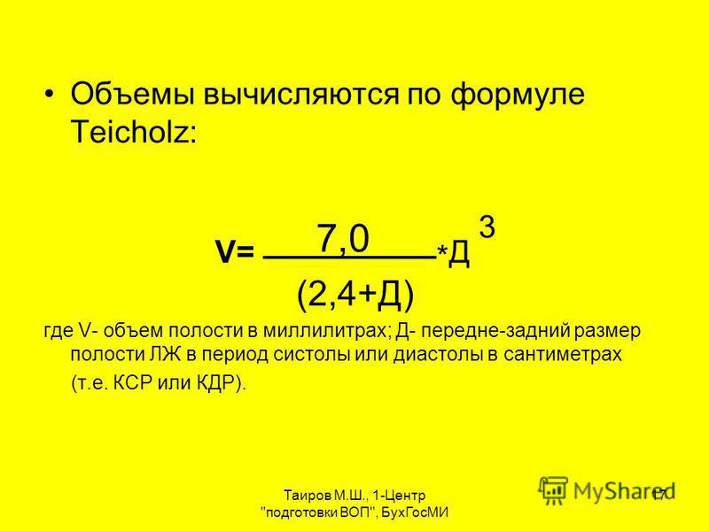 Таиров М.Ш., 1-Центр подготовки ВОП, Бух ГосМИ 17 Объемы вычисляются по формуле Teicholz: V= 7,0 * Д 3 (2,4+Д) где V- объем полости в миллилитрах; Д- передне-задний размер полости ЛЖ в период систолы или диастолы в сантиметрах (т.е. КСР или КДР).