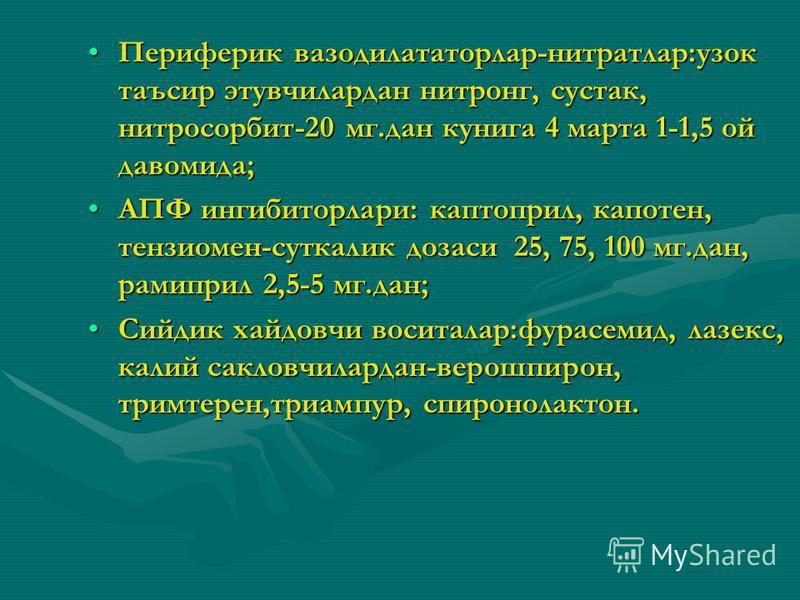 Периферик вазодилататорлар-нитратлар:узок таъсир этувчилардан нитронг, сустак, нитросорбит-20 мг.дан кунига 4 марта 1-1,5 ой давномида;Периферик вазодилататорлар-нитратлар:узок таъсир этувчилардан нитронг, сустак, нитросорбит-20 мг.дан кунига 4 марта