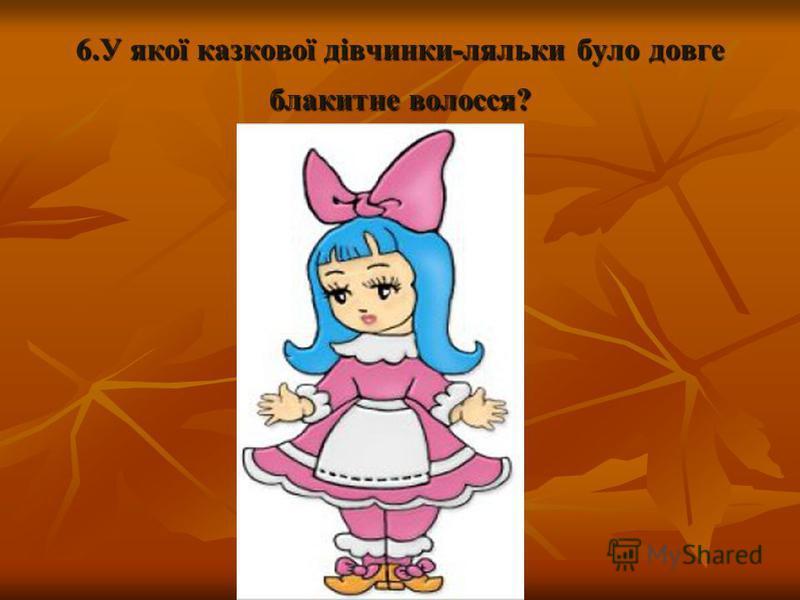 6.У якої казкової дівчинки-ляльки було довге блакитне волосся?