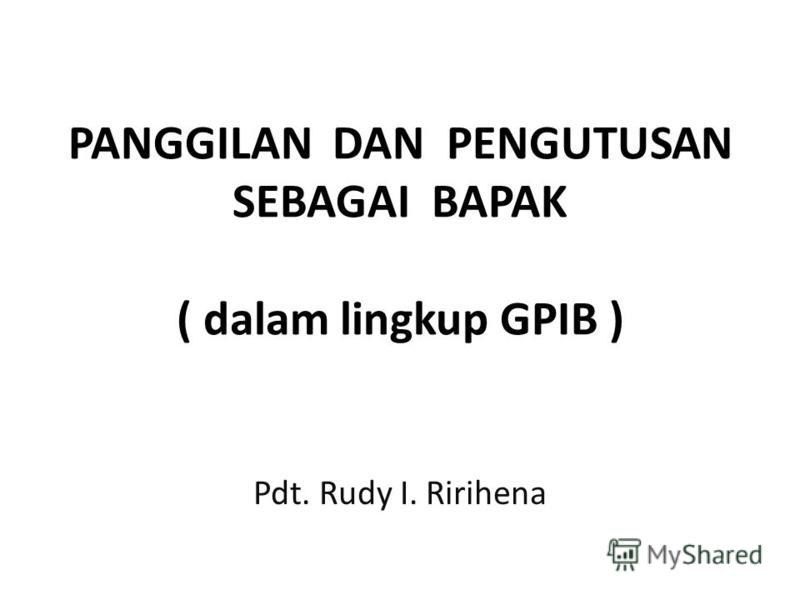 PANGGILAN DAN PENGUTUSAN SEBAGAI BAPAK ( dalam lingkup GPIB ) Pdt. Rudy I. Ririhena