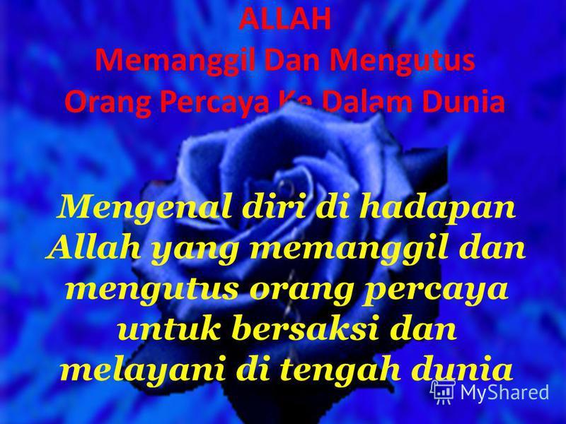 ALLAH Memanggil Dan Mengutus Orang Percaya Ke Dalam Dunia Mengenal diri di hadapan Allah yang memanggil dan mengutus orang percaya untuk bersaksi dan melayani di tengah dunia