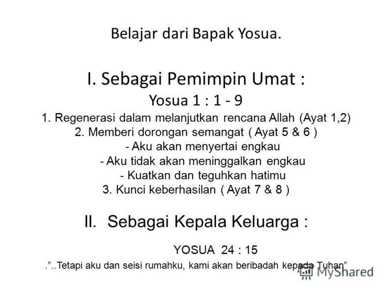 Belajar dari Bapak Yosua. I. Sebagai Pemimpin Umat : Yosua 1 : 1 - 9 1. Regenerasi dalam melanjutkan rencana Allah (Ayat 1,2) 2. Memberi dorongan semangat ( Ayat 5 & 6 ) - Aku akan menyertai engkau - Aku tidak akan meninggalkan engkau - Kuatkan dan t