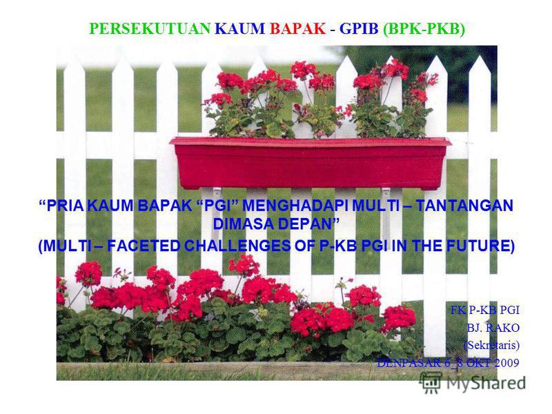 PERSEKUTUAN KAUM BAPAK - GPIB (BPK-PKB) PRIA KAUM BAPAK PGI MENGHADAPI MULTI – TANTANGAN DIMASA DEPAN (MULTI – FACETED CHALLENGES OF P-KB PGI IN THE FUTURE) FK P-KB PGI BJ. RAKO (Sekretaris) DENPASAR 6_8 OKT 2009