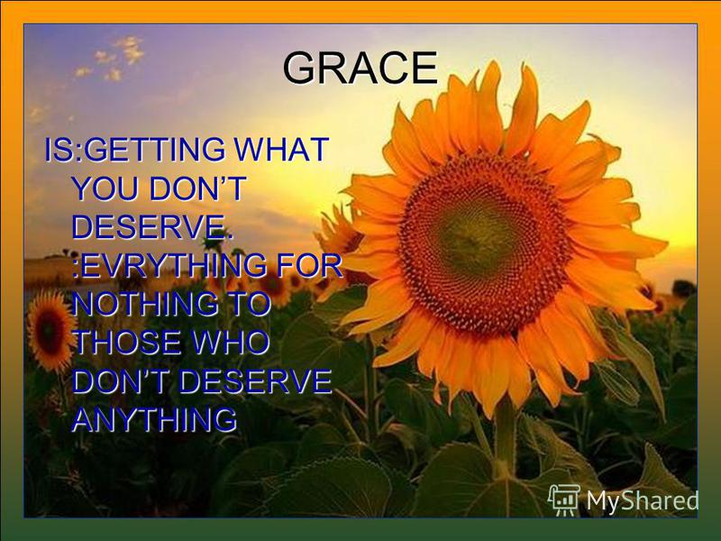GRACE IS:GETTING WHAT YOU DONT DESERVE. :EVRYTHING FOR NOTHING TO THOSE WHO DONT DESERVE ANYTHING