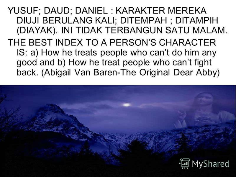 YUSUF; DAUD; DANIEL : KARAKTER MEREKA DIUJI BERULANG KALI; DITEMPAH ; DITAMPIH (DIAYAK). INI TIDAK TERBANGUN SATU MALAM. THE BEST INDEX TO A PERSONS CHARACTER IS: a) How he treats people who cant do him any good and b) How he treat people who cant fi