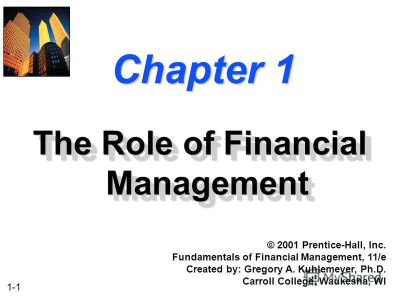 1-1 Chapter 1 The Role of Financial Management © 2001 Prentice-Hall, Inc. Fundamentals of Financial Management, 11/e Created by: Gregory A. Kuhlemeyer, Ph.D. Carroll College, Waukesha, WI