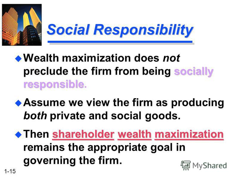 1-15 Social Responsibility socially responsible u Wealth maximization does not preclude the firm from being socially responsible. u Assume we view the firm as producing both private and social goods. shareholder wealth maximization u Then shareholder