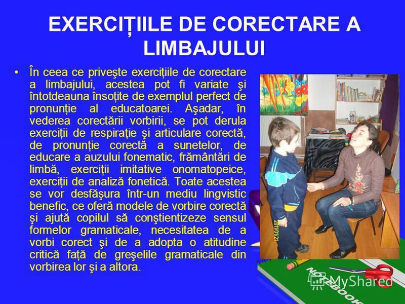 EXERCIŢIILE DE CORECTARE A LIMBAJULUI În ceea ce priveşte exerciţiile de corectare a limbajului, acestea pot fi variate şi întotdeauna însoţite de exemplul perfect de pronunţie al educatoarei. Aşadar, în vederea corectării vorbirii, se pot derula exe