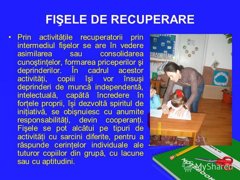 FIŞELE DE RECUPERARE Prin activităţile recuperatorii prin intermediul fişelor se are în vedere asimilarea sau consolidarea cunoştinţelor, formarea priceperilor şi deprinderilor. În cadrul acestor activităţi, copiii îşi vor însuşi deprinderi de muncă