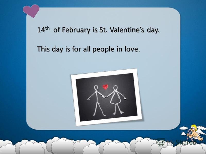 14 th of February is St. Valentines day. This day is for all people in love.