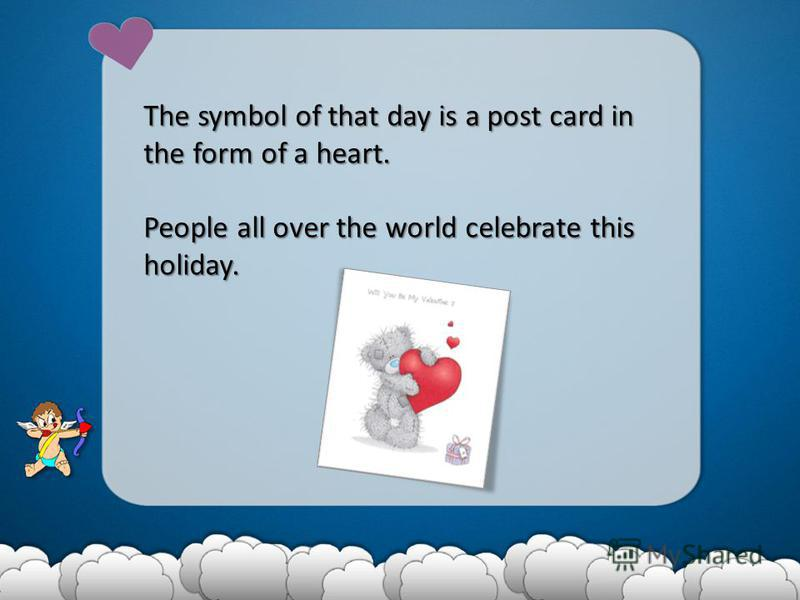 The symbol of that day is a post card in the form of a heart. People all over the world celebrate this holiday.