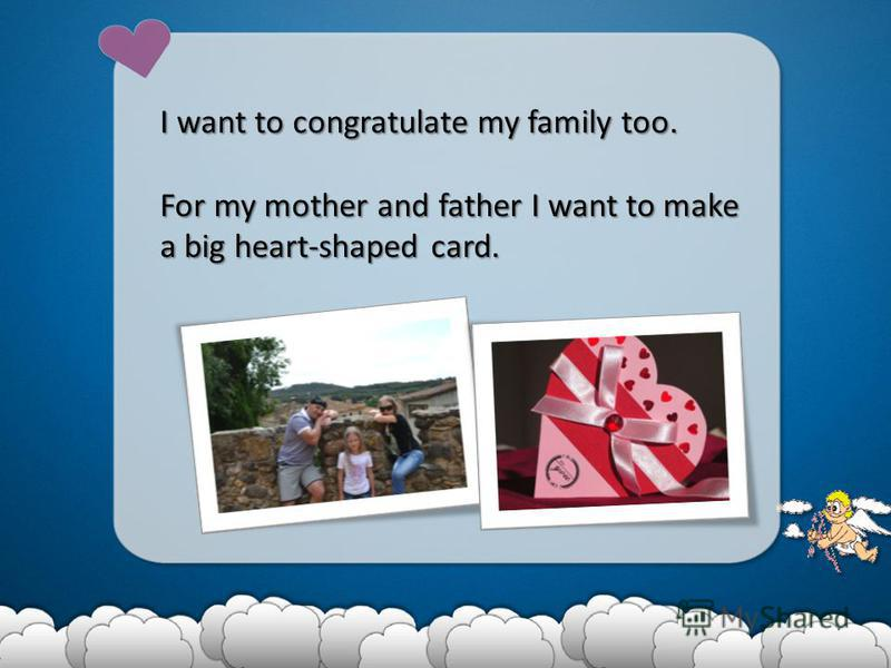 I want to congratulate my family too. For my mother and father I want to make a big heart-shaped card.