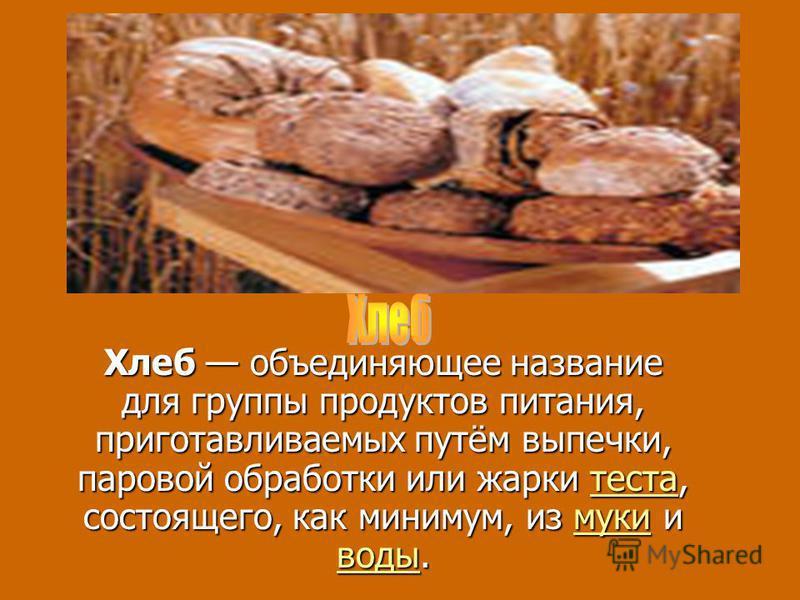 Хлеб объединяющее название для группы продуктов питания, приготавливаемых путём выпечки, паровой обработки или жарки теста, состоящего, как минимум, из муки и воды. теста муки водытеста муки воды
