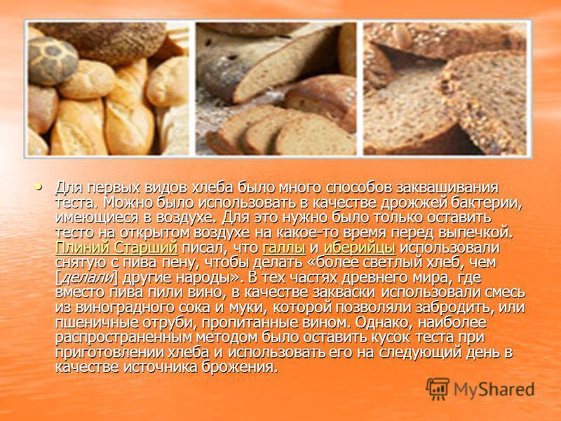 Для первых видов хлеба было много способов заквашивания теста. Можно было использовать в качестве дрожжей бактерии, имеющиеся в воздухе. Для это нужно было только оставить тесто на открытом воздухе на какое-то время перед выпечкой. Плиний Старший пис