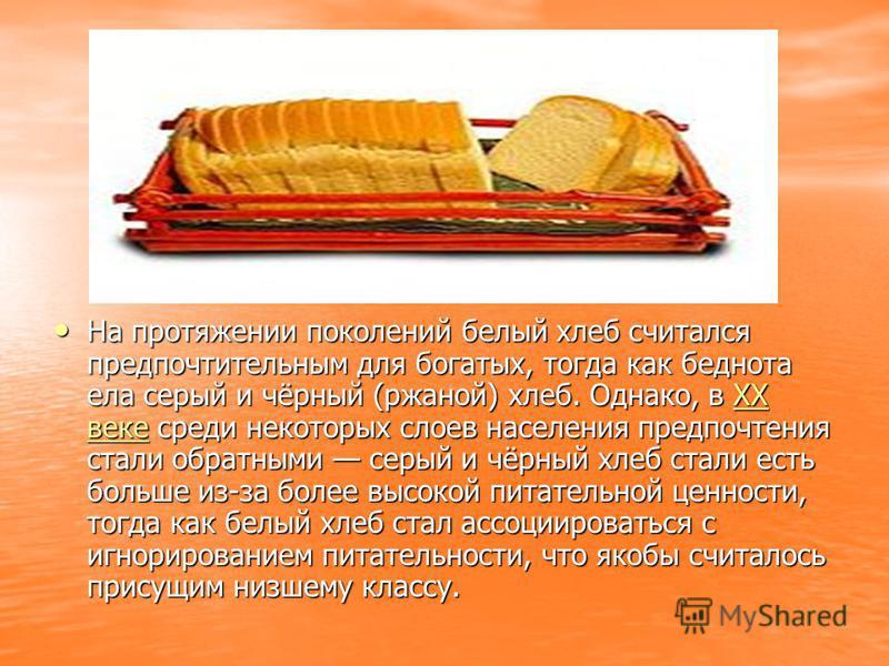 На протяжении поколений белый хлеб считался предпочтительным для богатых, тогда как беднота ела серый и чёрный (ржаной) хлеб. Однако, в XX веке среди некоторых слоев населения предпочтения стали обратными серый и чёрный хлеб стали есть больше из-за б
