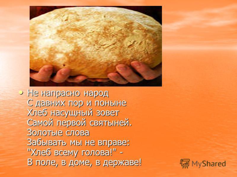 Не напрасно народ С давних пор и поныне Хлеб насущный зовет Самой первой святыней. Золотые слова Забывать мы не вправе: