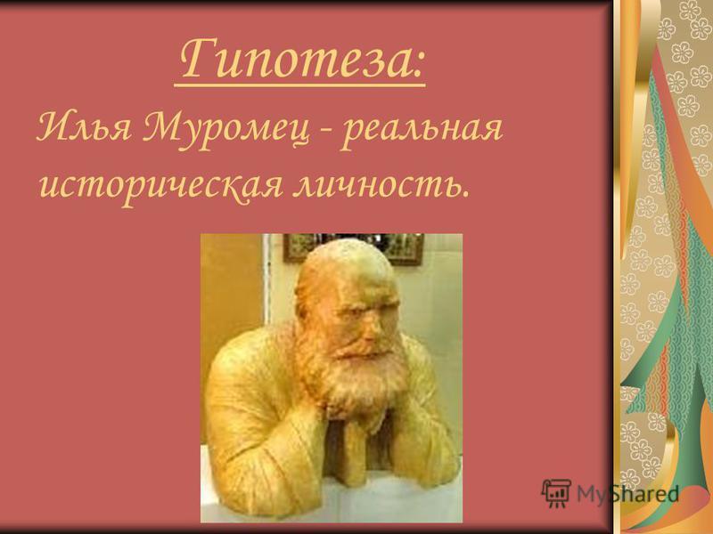 Гипотеза : Илья Муромец - реальная историческая личность.