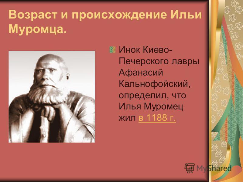 Возраст и происхождение Ильи Муромца. Инок Киево- Печерского лавры Афанасий Кальнофойский, определил, что Илья Муромец жил в 1188 г.в 1188 г.