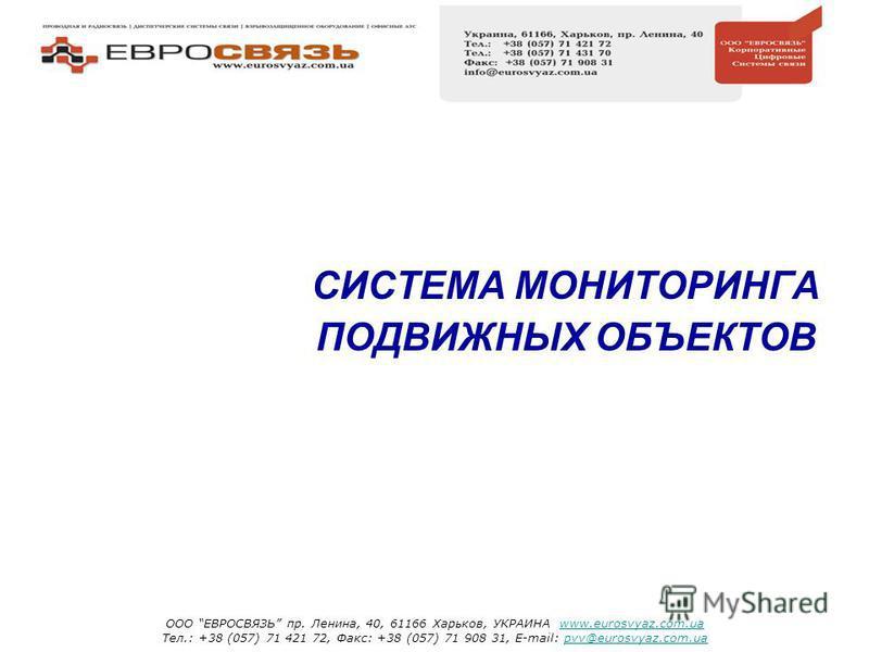 СИСТЕМА МОНИТОРИНГА ПОДВИЖНЫХ ОБЪЕКТОВ ООО ЕВРОСВЯЗЬ пр. Ленина, 40, 61166 Харьков, УКРАИНА www.eurosvyaz.com.uawww.eurosvyaz.com.ua Тел.: +38 (057) 71 421 72, Факс: +38 (057) 71 908 31, E-mail: pvv@eurosvyaz.com.uapvv@eurosvyaz.com.ua