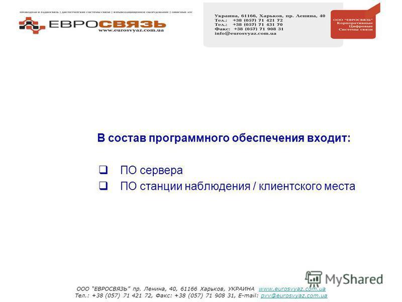 В состав программного обеспечения входит: ПО сервера ПО станции наблюдения / клиентского места ООО ЕВРОСВЯЗЬ пр. Ленина, 40, 61166 Харьков, УКРАИНА www.eurosvyaz.com.uawww.eurosvyaz.com.ua Тел.: +38 (057) 71 421 72, Факс: +38 (057) 71 908 31, E-mail:
