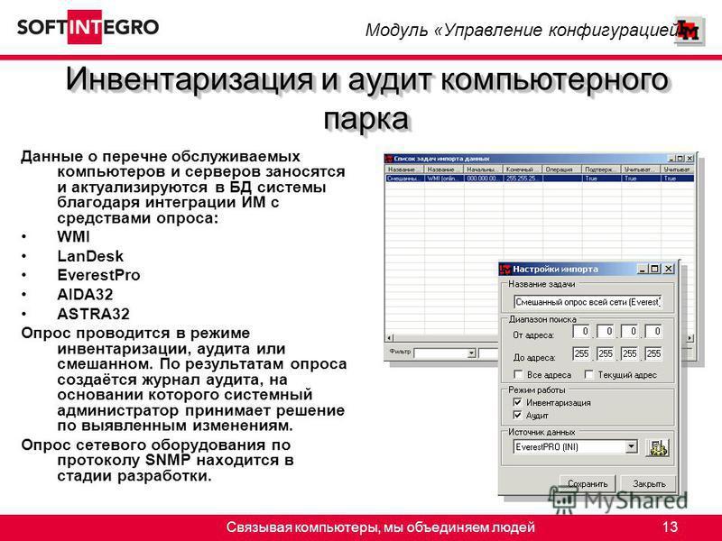 Связывая компьютеры, мы объединяем людей 13 Данные о перечне обслуживаемых компьютеров и серверов заносятся и актуализируются в БД системы благодаря интеграции ИМ с средствами опроса: WMI LanDesk EverestPro AIDA32 ASTRA32 Опрос проводится в режиме ин